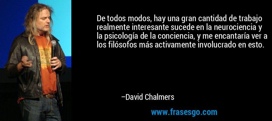 De todos modos, hay una gran cantidad de trabajo realmente interesante sucede en la neurociencia y la psicología de la conciencia, y me encantaría ver a los filósofos más activamente involucrado en esto. – David Chalmers