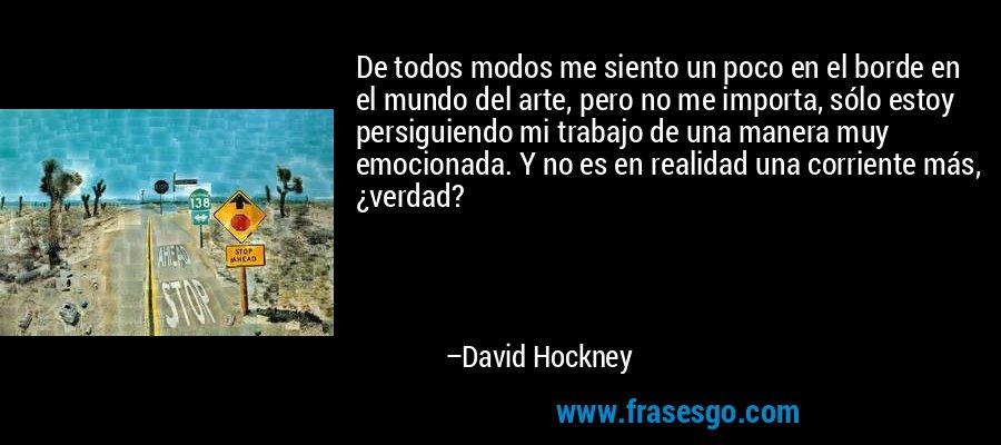 De todos modos me siento un poco en el borde en el mundo del arte, pero no me importa, sólo estoy persiguiendo mi trabajo de una manera muy emocionada. Y no es en realidad una corriente más, ¿verdad? – David Hockney