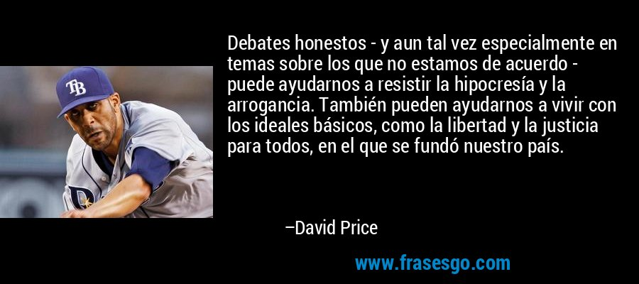 Debates honestos - y aun tal vez especialmente en temas sobre los que no estamos de acuerdo - puede ayudarnos a resistir la hipocresía y la arrogancia. También pueden ayudarnos a vivir con los ideales básicos, como la libertad y la justicia para todos, en el que se fundó nuestro país. – David Price