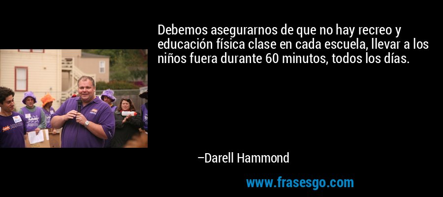 Debemos asegurarnos de que no hay recreo y educación física clase en cada escuela, llevar a los niños fuera durante 60 minutos, todos los días. – Darell Hammond