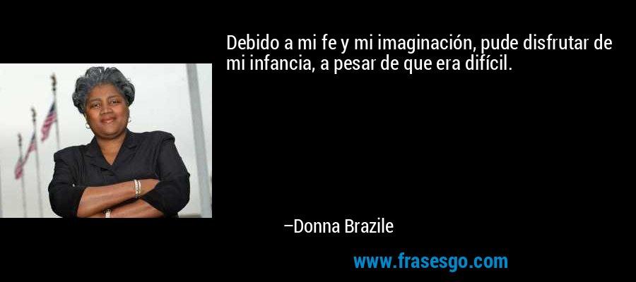 Debido a mi fe y mi imaginación, pude disfrutar de mi infancia, a pesar de que era difícil. – Donna Brazile
