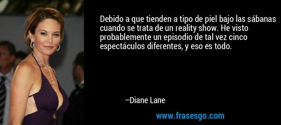 Debido a que tienden a tipo de piel bajo las sábanas cuando se trata de un reality show. He visto probablemente un episodio de tal vez cinco espectáculos diferentes, y eso es todo. – Diane Lane