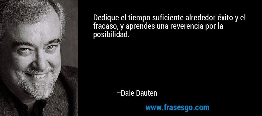 Dedique el tiempo suficiente alrededor éxito y el fracaso, y aprendes una reverencia por la posibilidad. – Dale Dauten