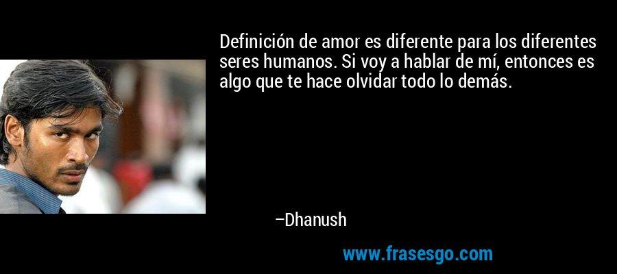 Definición de amor es diferente para los diferentes seres humanos. Si voy a hablar de mí, entonces es algo que te hace olvidar todo lo demás. – Dhanush