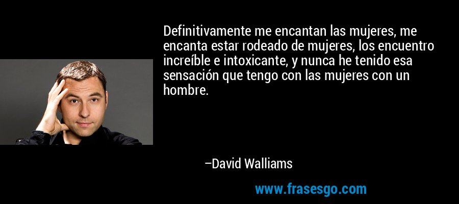 Definitivamente me encantan las mujeres, me encanta estar rodeado de mujeres, los encuentro increíble e intoxicante, y nunca he tenido esa sensación que tengo con las mujeres con un hombre. – David Walliams