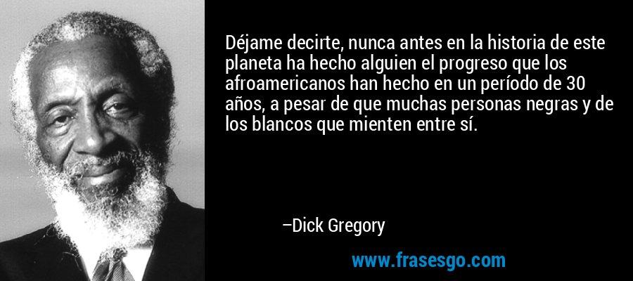 Déjame decirte, nunca antes en la historia de este planeta ha hecho alguien el progreso que los afroamericanos han hecho en un período de 30 años, a pesar de que muchas personas negras y de los blancos que mienten entre sí. – Dick Gregory