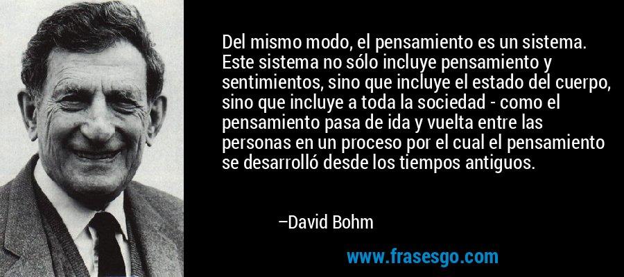 Del mismo modo, el pensamiento es un sistema. Este sistema no sólo incluye pensamiento y sentimientos, sino que incluye el estado del cuerpo, sino que incluye a toda la sociedad - como el pensamiento pasa de ida y vuelta entre las personas en un proceso por el cual el pensamiento se desarrolló desde los tiempos antiguos. – David Bohm