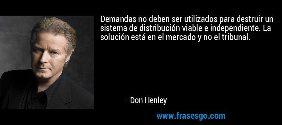 Demandas no deben ser utilizados para destruir un sistema de distribución viable e independiente. La solución está en el mercado y no el tribunal. – Don Henley