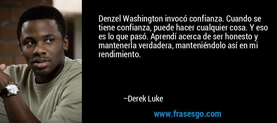 Denzel Washington invocó confianza. Cuando se tiene confianza, puede hacer cualquier cosa. Y eso es lo que pasó. Aprendí acerca de ser honesto y mantenerla verdadera, manteniéndolo así en mi rendimiento. – Derek Luke