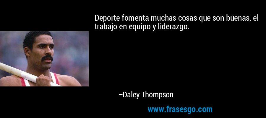 Deporte fomenta muchas cosas que son buenas, el trabajo en equipo y liderazgo. – Daley Thompson