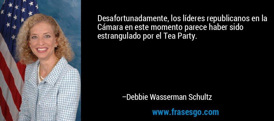 Desafortunadamente, los líderes republicanos en la Cámara en este momento parece haber sido estrangulado por el Tea Party. – Debbie Wasserman Schultz