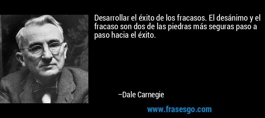 Desarrollar el éxito de los fracasos. El desánimo y el fracaso son dos de las piedras más seguras paso a paso hacia el éxito. – Dale Carnegie