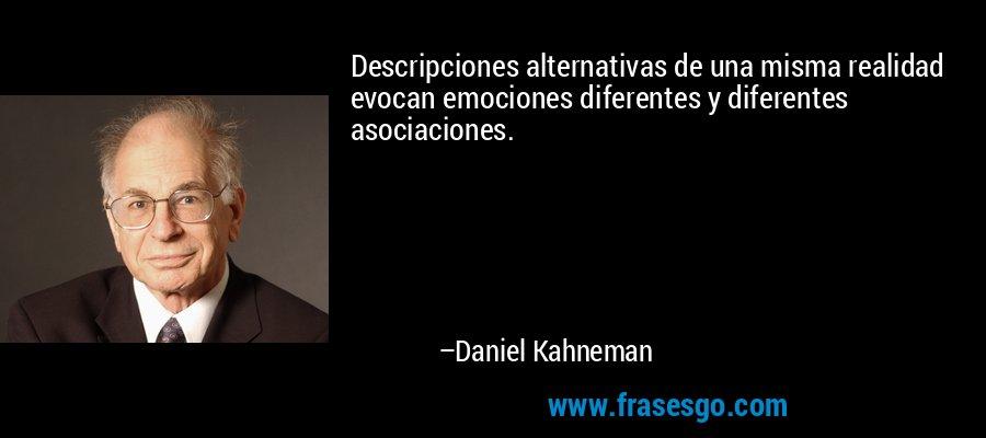 Descripciones alternativas de una misma realidad evocan emociones diferentes y diferentes asociaciones. – Daniel Kahneman