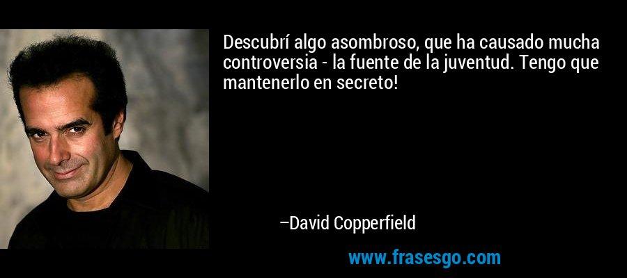 Descubrí algo asombroso, que ha causado mucha controversia - la fuente de la juventud. Tengo que mantenerlo en secreto! – David Copperfield