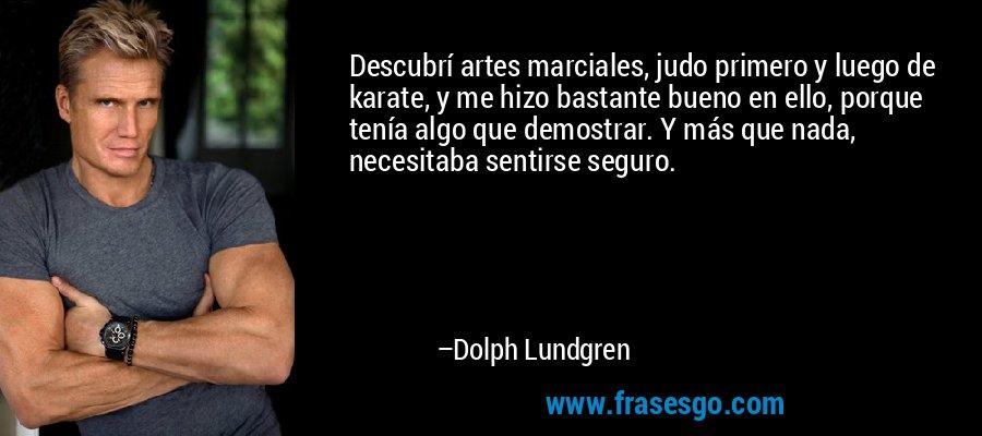 Descubrí artes marciales, judo primero y luego de karate, y me hizo bastante bueno en ello, porque tenía algo que demostrar. Y más que nada, necesitaba sentirse seguro. – Dolph Lundgren