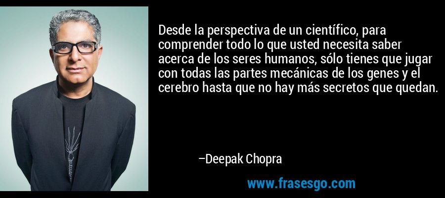 Desde la perspectiva de un científico, para comprender todo lo que usted necesita saber acerca de los seres humanos, sólo tienes que jugar con todas las partes mecánicas de los genes y el cerebro hasta que no hay más secretos que quedan. – Deepak Chopra