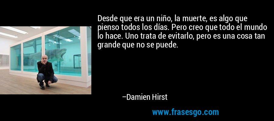 Desde que era un niño, la muerte, es algo que pienso todos los días. Pero creo que todo el mundo lo hace. Uno trata de evitarlo, pero es una cosa tan grande que no se puede. – Damien Hirst