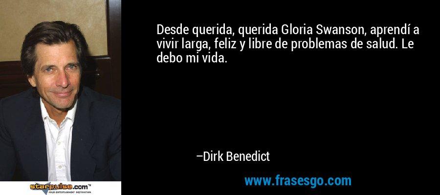 Desde querida, querida Gloria Swanson, aprendí a vivir larga, feliz y libre de problemas de salud. Le debo mi vida. – Dirk Benedict