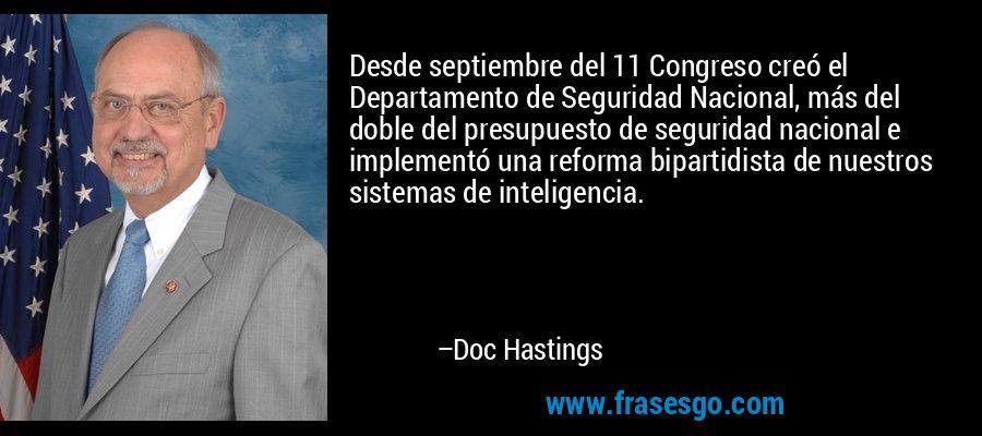 Desde septiembre del 11 Congreso creó el Departamento de Seguridad Nacional, más del doble del presupuesto de seguridad nacional e implementó una reforma bipartidista de nuestros sistemas de inteligencia. – Doc Hastings