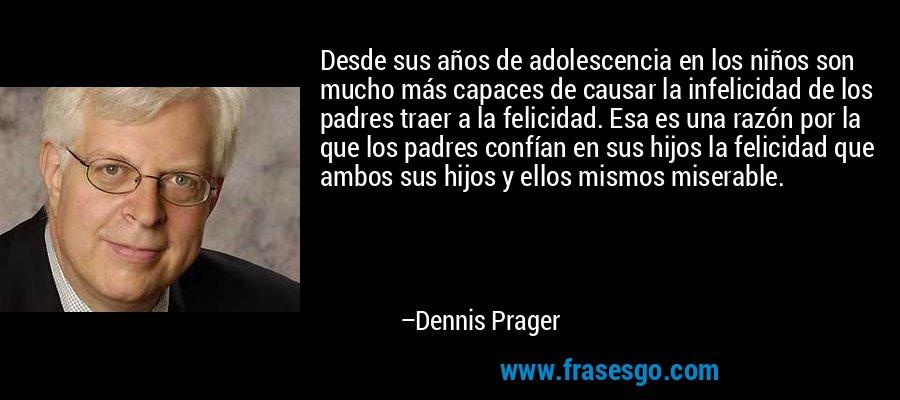 Desde sus años de adolescencia en los niños son mucho más capaces de causar la infelicidad de los padres traer a la felicidad. Esa es una razón por la que los padres confían en sus hijos la felicidad que ambos sus hijos y ellos mismos miserable. – Dennis Prager