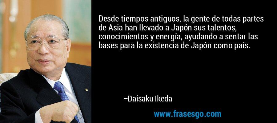 Desde tiempos antiguos, la gente de todas partes de Asia han llevado a Japón sus talentos, conocimientos y energía, ayudando a sentar las bases para la existencia de Japón como país. – Daisaku Ikeda
