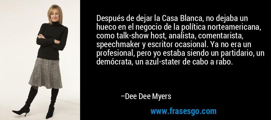 Después de dejar la Casa Blanca, no dejaba un hueco en el negocio de la política norteamericana, como talk-show host, analista, comentarista, speechmaker y escritor ocasional. Ya no era un profesional, pero yo estaba siendo un partidario, un demócrata, un azul-stater de cabo a rabo. – Dee Dee Myers