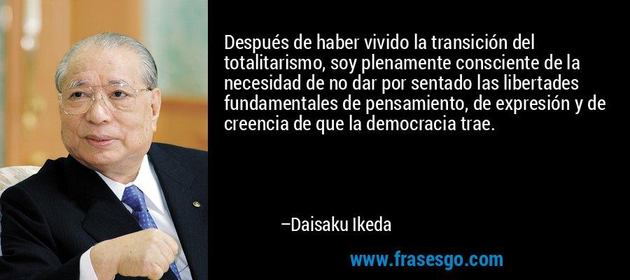Después de haber vivido la transición del totalitarismo, soy plenamente consciente de la necesidad de no dar por sentado las libertades fundamentales de pensamiento, de expresión y de creencia de que la democracia trae. – Daisaku Ikeda