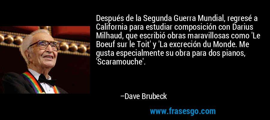 Después de la Segunda Guerra Mundial, regresé a California para estudiar composición con Darius Milhaud, que escribió obras maravillosas como 'Le Boeuf sur le Toit' y 'La excreción du Monde. Me gusta especialmente su obra para dos pianos, 'Scaramouche'. – Dave Brubeck
