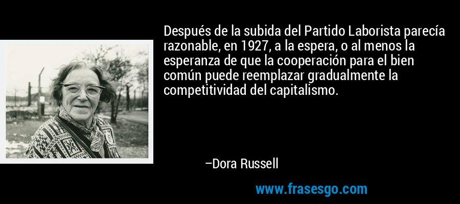 Después de la subida del Partido Laborista parecía razonable, en 1927, a la espera, o al menos la esperanza de que la cooperación para el bien común puede reemplazar gradualmente la competitividad del capitalismo. – Dora Russell