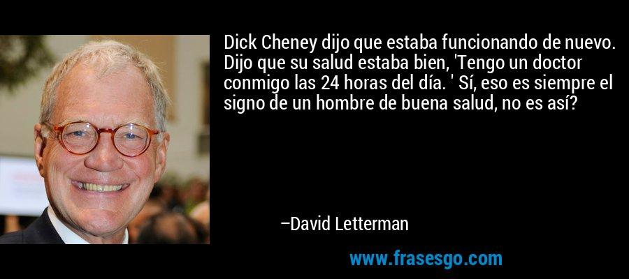 Dick Cheney dijo que estaba funcionando de nuevo. Dijo que su salud estaba bien, 'Tengo un doctor conmigo las 24 horas del día. ' Sí, eso es siempre el signo de un hombre de buena salud, no es así? – David Letterman