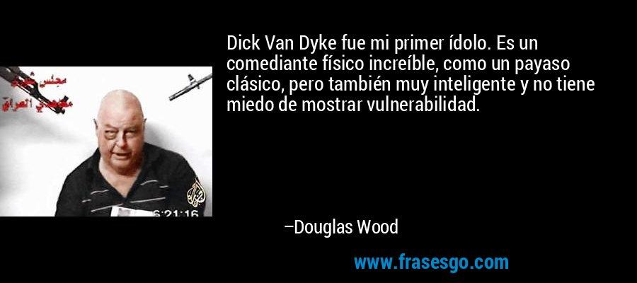 Dick Van Dyke fue mi primer ídolo. Es un comediante físico increíble, como un payaso clásico, pero también muy inteligente y no tiene miedo de mostrar vulnerabilidad. – Douglas Wood