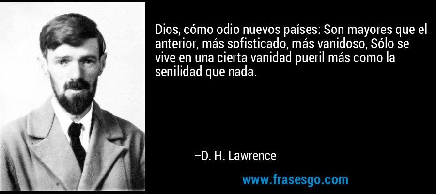 Dios, cómo odio nuevos países: Son mayores que el anterior, más sofisticado, más vanidoso, Sólo se vive en una cierta vanidad pueril más como la senilidad que nada. – D. H. Lawrence