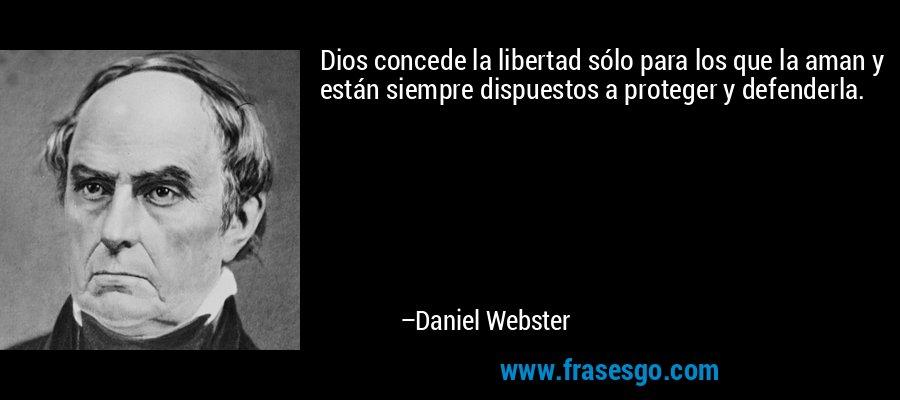Dios concede la libertad sólo para los que la aman y están siempre dispuestos a proteger y defenderla. – Daniel Webster