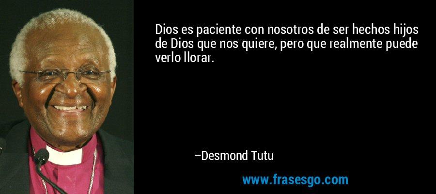 Dios es paciente con nosotros de ser hechos hijos de Dios que nos quiere, pero que realmente puede verlo llorar. – Desmond Tutu