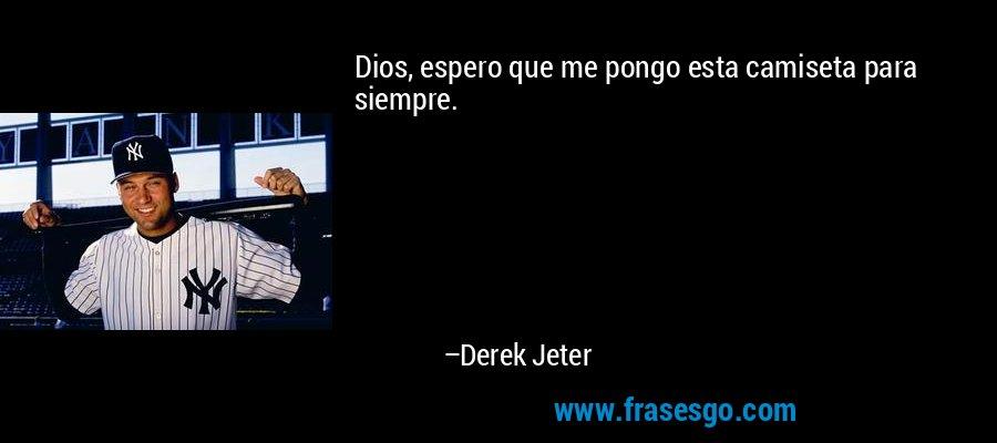 Dios, espero que me pongo esta camiseta para siempre. – Derek Jeter