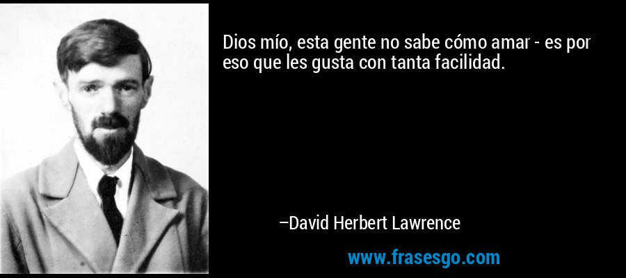 Dios mío, esta gente no sabe cómo amar - es por eso que les gusta con tanta facilidad. – David Herbert Lawrence