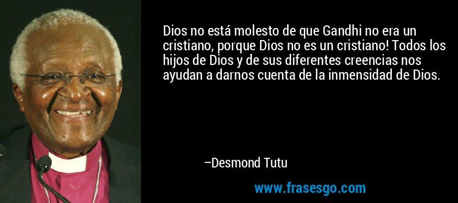Dios no está molesto de que Gandhi no era un cristiano, porque Dios no es un cristiano! Todos los hijos de Dios y de sus diferentes creencias nos ayudan a darnos cuenta de la inmensidad de Dios. – Desmond Tutu