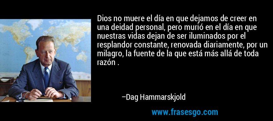 Dios no muere el día en que dejamos de creer en una deidad personal, pero murió en el día en que nuestras vidas dejan de ser iluminados por el resplandor constante, renovada diariamente, por un milagro, la fuente de la que está más allá de toda razón . – Dag Hammarskjold