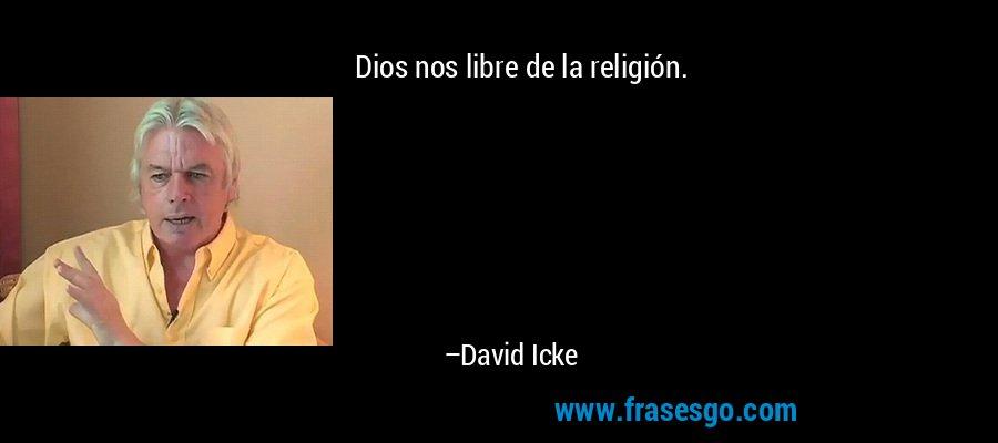 Dios nos libre de la religión. – David Icke