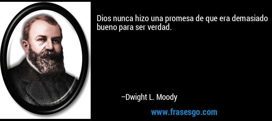 Dios nunca hizo una promesa de que era demasiado bueno para ser verdad. – Dwight L. Moody