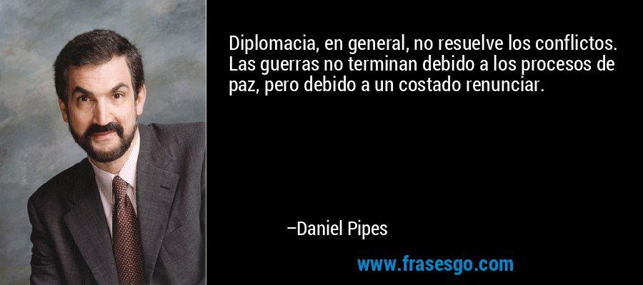 Diplomacia, en general, no resuelve los conflictos. Las guerras no terminan debido a los procesos de paz, pero debido a un costado renunciar. – Daniel Pipes