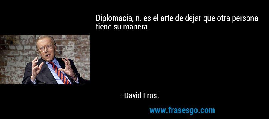 Diplomacia, n. es el arte de dejar que otra persona tiene su manera. – David Frost