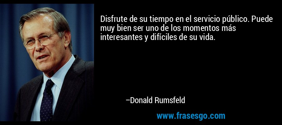 Disfrute de su tiempo en el servicio público. Puede muy bien ser uno de los momentos más interesantes y difíciles de su vida. – Donald Rumsfeld