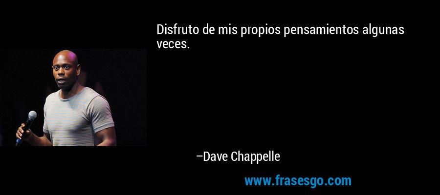 Disfruto de mis propios pensamientos algunas veces. – Dave Chappelle