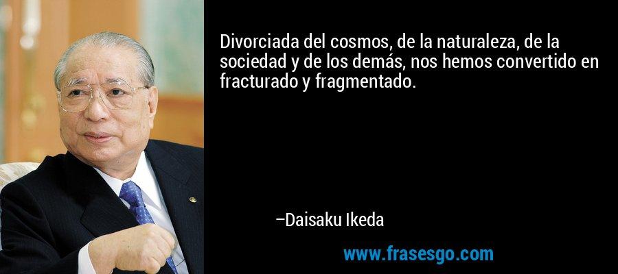 Divorciada del cosmos, de la naturaleza, de la sociedad y de los demás, nos hemos convertido en fracturado y fragmentado. – Daisaku Ikeda