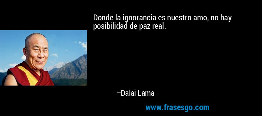 Donde la ignorancia es nuestro amo, no hay posibilidad de paz real. – Dalai Lama