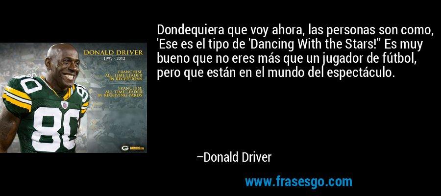 Dondequiera que voy ahora, las personas son como, 'Ese es el tipo de 'Dancing With the Stars!'' Es muy bueno que no eres más que un jugador de fútbol, pero que están en el mundo del espectáculo. – Donald Driver