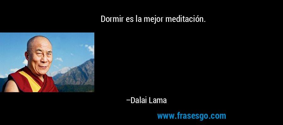Dormir es la mejor meditación. – Dalai Lama
