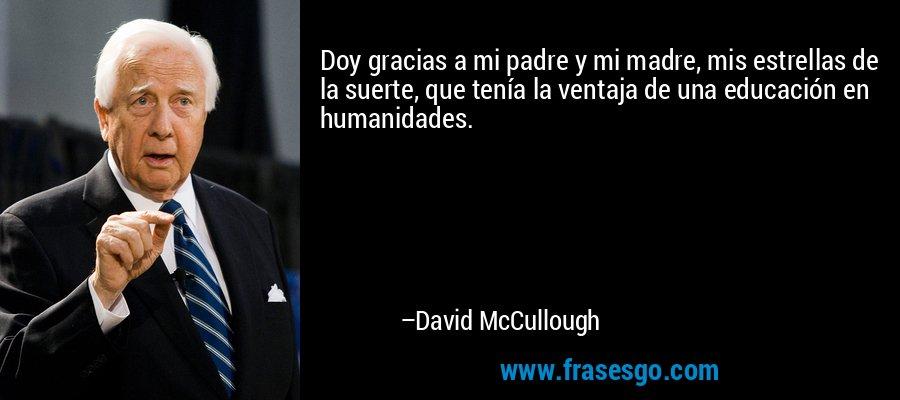 Doy gracias a mi padre y mi madre, mis estrellas de la suerte, que tenía la ventaja de una educación en humanidades. – David McCullough