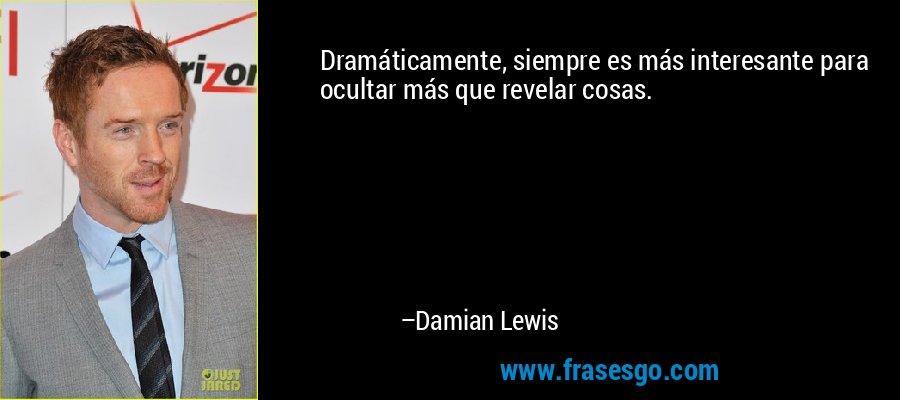 Dramáticamente, siempre es más interesante para ocultar más que revelar cosas. – Damian Lewis